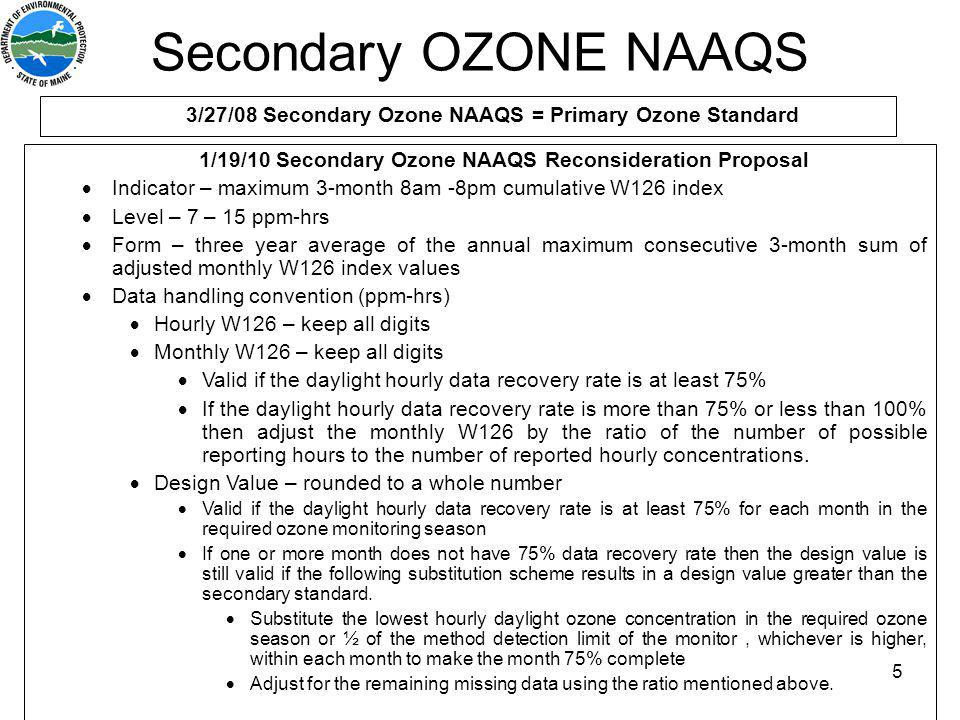 5 3/27/08 Secondary Ozone NAAQS = Primary Ozone Standard 1/19/10 Secondary Ozone NAAQS Reconsideration Proposal Indicator – maximum 3-month 8am -8pm cumulative W126 index Level – 7 – 15 ppm-hrs Form – three year average of the annual maximum consecutive 3-month sum of adjusted monthly W126 index values Data handling convention (ppm-hrs) Hourly W126 – keep all digits Monthly W126 – keep all digits Valid if the daylight hourly data recovery rate is at least 75% If the daylight hourly data recovery rate is more than 75% or less than 100% then adjust the monthly W126 by the ratio of the number of possible reporting hours to the number of reported hourly concentrations.