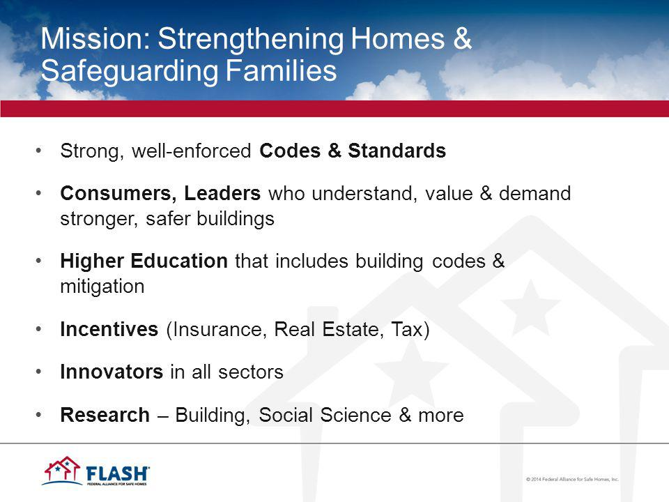 Mission: Strengthening Homes & Safeguarding Families Strong, well-enforced Codes & Standards Consumers, Leaders who understand, value & demand stronger, safer buildings Higher Education that includes building codes & mitigation Incentives (Insurance, Real Estate, Tax) Innovators in all sectors Research – Building, Social Science & more