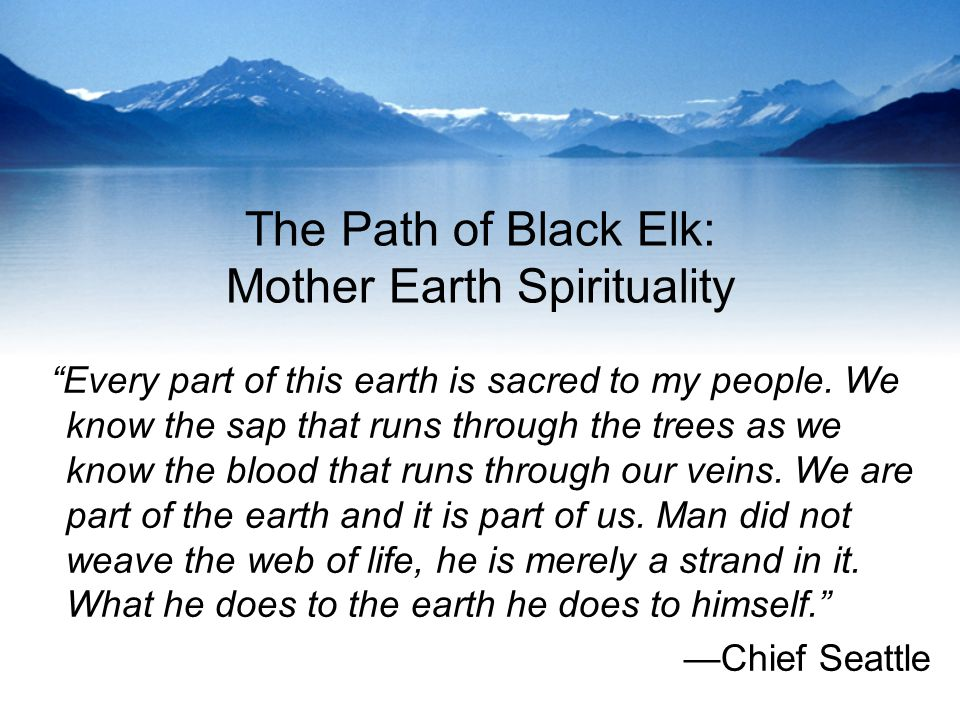 The Path of Black Elk: Mother Earth Spirituality Every part of this earth is sacred to my people.