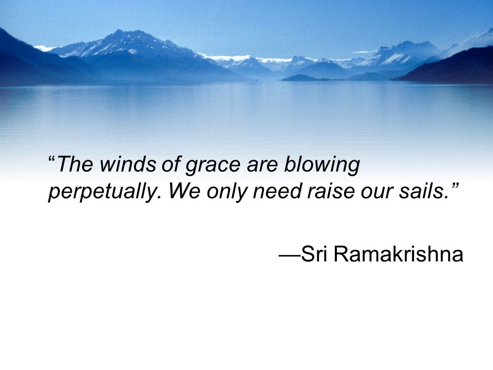 The winds of grace are blowing perpetually. We only need raise our sails. Sri Ramakrishna