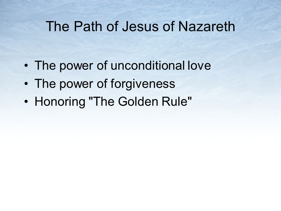 The Path of Jesus of Nazareth The power of unconditional love The power of forgiveness Honoring The Golden Rule