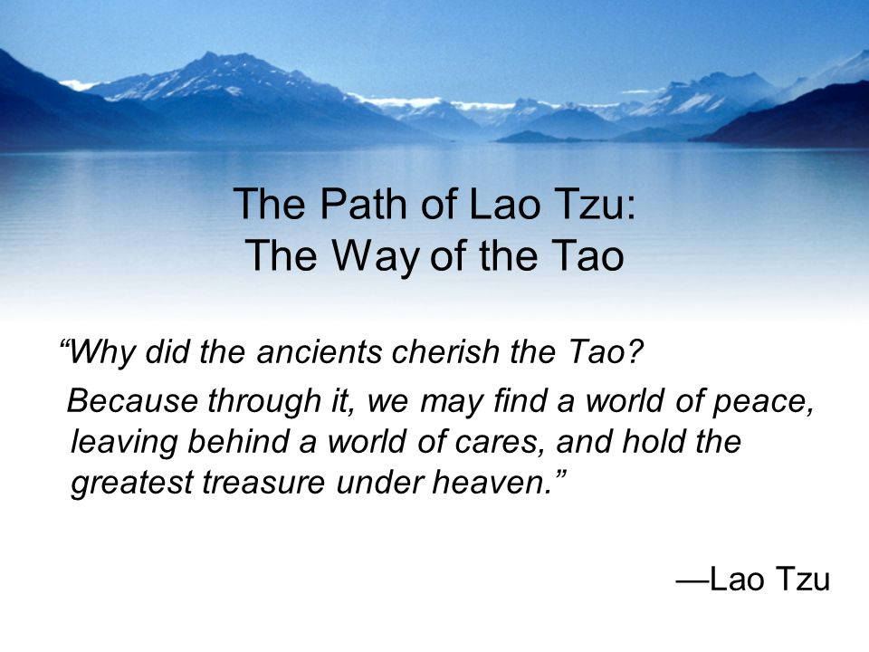 The Path of Lao Tzu: The Way of the Tao Why did the ancients cherish the Tao.