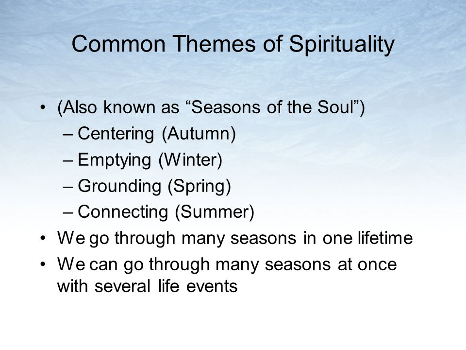 Common Themes of Spirituality (Also known as Seasons of the Soul) –Centering (Autumn) –Emptying (Winter) –Grounding (Spring) –Connecting (Summer) We go through many seasons in one lifetime We can go through many seasons at once with several life events