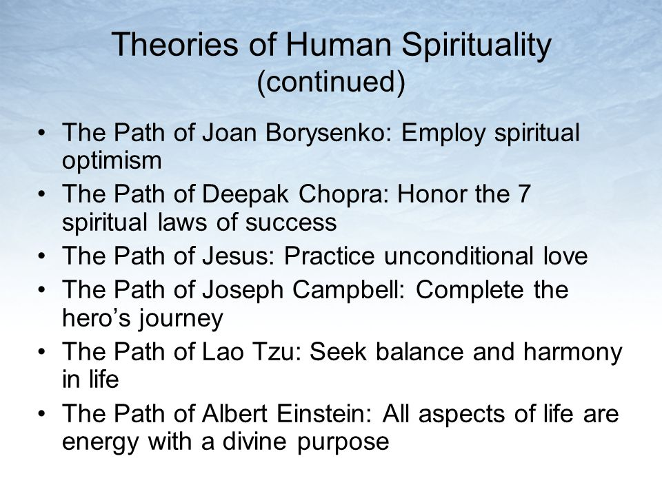 Theories of Human Spirituality (continued) The Path of Joan Borysenko: Employ spiritual optimism The Path of Deepak Chopra: Honor the 7 spiritual laws of success The Path of Jesus: Practice unconditional love The Path of Joseph Campbell: Complete the heros journey The Path of Lao Tzu: Seek balance and harmony in life The Path of Albert Einstein: All aspects of life are energy with a divine purpose