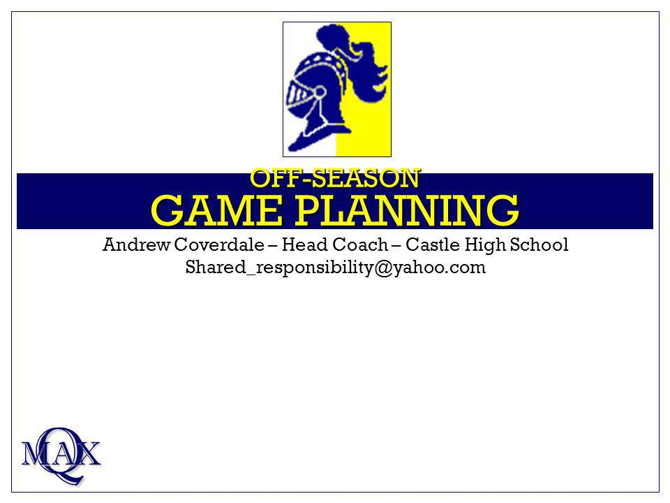 OFF-SEASON GAME PLANNING Q MAX Andrew Coverdale – Head Coach – Castle High School Shared_responsibility@yahoo.com