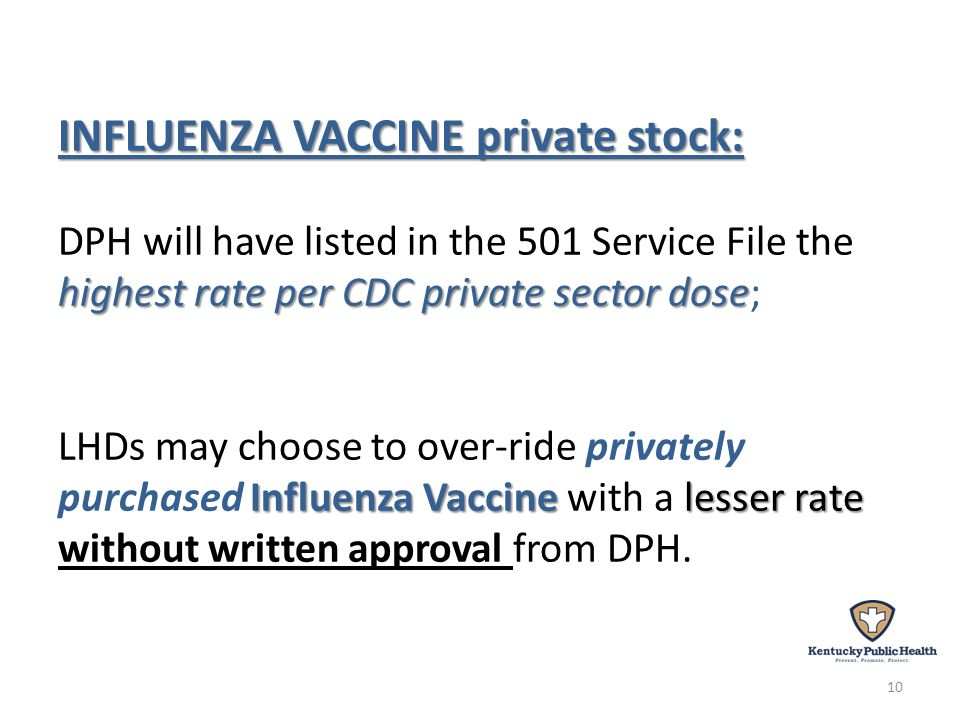 INFLUENZA VACCINE private stock: highest rate per CDC private sector dose Influenza Vaccine lesser rate INFLUENZA VACCINE private stock: DPH will have listed in the 501 Service File the highest rate per CDC private sector dose; LHDs may choose to over-ride privately purchased Influenza Vaccine with a lesser rate without written approval from DPH.