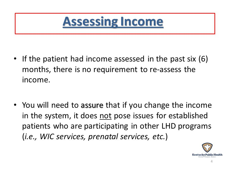Assessing Income If the patient had income assessed in the past six (6) months, there is no requirement to re-assess the income.