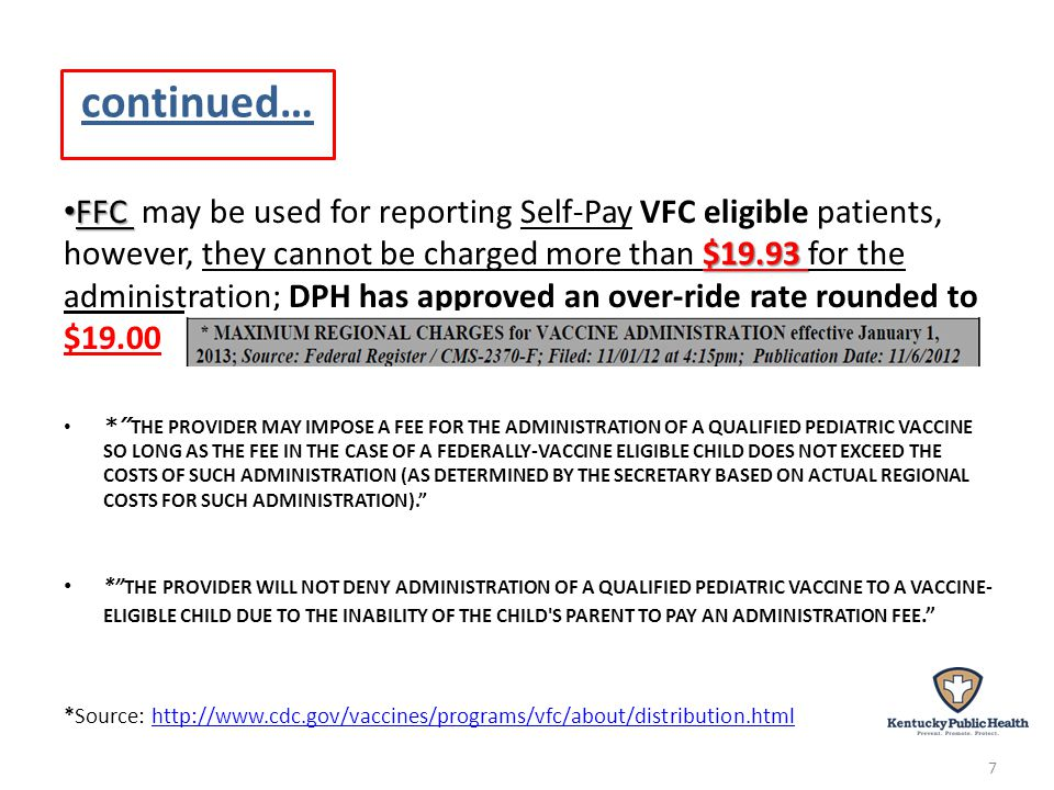 continued… FFC $19.93 FFC may be used for reporting Self-Pay VFC eligible patients, however, they cannot be charged more than $19.93 for the administration; DPH has approved an over-ride rate rounded to $19.00 * THE PROVIDER MAY IMPOSE A FEE FOR THE ADMINISTRATION OF A QUALIFIED PEDIATRIC VACCINE SO LONG AS THE FEE IN THE CASE OF A FEDERALLY-VACCINE ELIGIBLE CHILD DOES NOT EXCEED THE COSTS OF SUCH ADMINISTRATION (AS DETERMINED BY THE SECRETARY BASED ON ACTUAL REGIONAL COSTS FOR SUCH ADMINISTRATION).