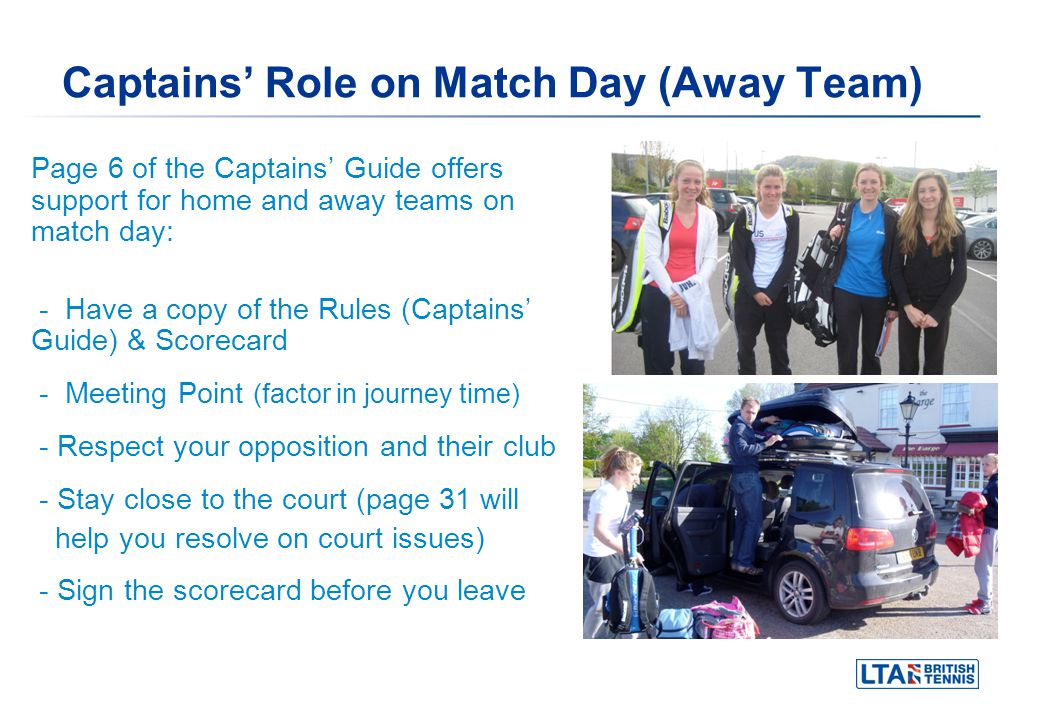 Captains Role on Match Day (Away Team) Page 6 of the Captains Guide offers support for home and away teams on match day: - Have a copy of the Rules (Captains Guide) & Scorecard - Meeting Point (factor in journey time) - Respect your opposition and their club - Stay close to the court (page 31 will help you resolve on court issues) - Sign the scorecard before you leave