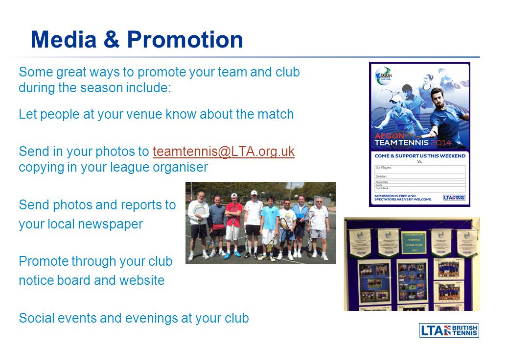Media & Promotion Some great ways to promote your team and club during the season include: Let people at your venue know about the match Send in your photos to teamtennis@LTA.org.uk copying in your league organiserteamtennis@LTA.org.uk Send photos and reports to your local newspaper Promote through your club notice board and website Social events and evenings at your club