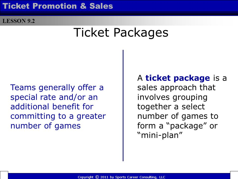 Ticket Packages A ticket package is a sales approach that involves grouping together a select number of games to form a package or mini-plan Teams generally offer a special rate and/or an additional benefit for committing to a greater number of games LESSON 9.2 Ticket Promotion & Sales Copyright © 2011 by Sports Career Consulting, LLC