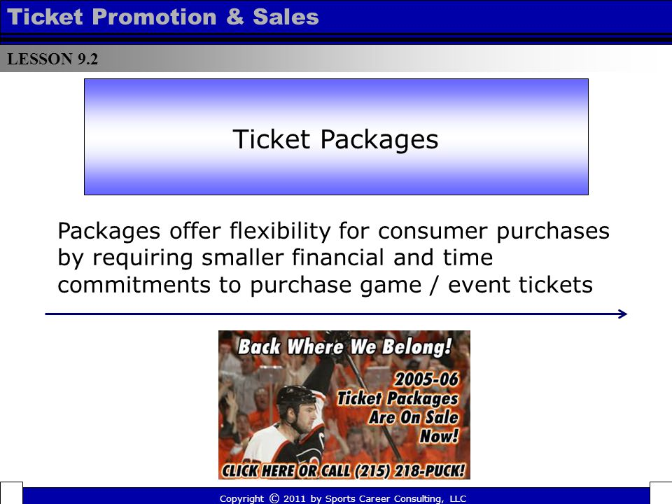 LESSON 9.2 Ticket Promotion & Sales Copyright © 2011 by Sports Career Consulting, LLC Ticket Packages Packages offer flexibility for consumer purchases by requiring smaller financial and time commitments to purchase game / event tickets