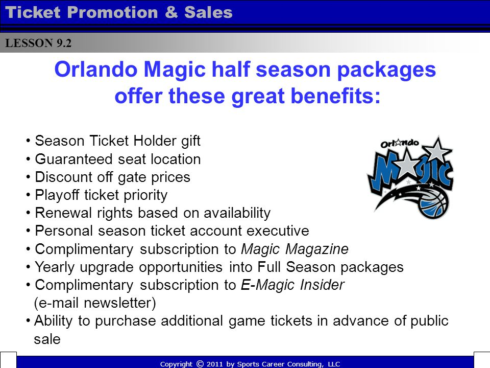 Season Ticket Holder gift Guaranteed seat location Discount off gate prices Playoff ticket priority Renewal rights based on availability Personal season ticket account executive Complimentary subscription to Magic Magazine Yearly upgrade opportunities into Full Season packages Complimentary subscription to E-Magic Insider (e-mail newsletter) Ability to purchase additional game tickets in advance of public sale LESSON 9.2 Ticket Promotion & Sales Copyright © 2011 by Sports Career Consulting, LLC Orlando Magic half season packages offer these great benefits:
