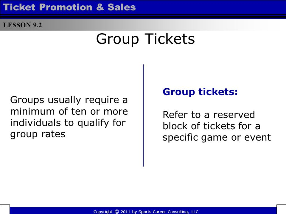 Group Tickets Group tickets: Refer to a reserved block of tickets for a specific game or event Groups usually require a minimum of ten or more individuals to qualify for group rates LESSON 9.2 Ticket Promotion & Sales Copyright © 2011 by Sports Career Consulting, LLC