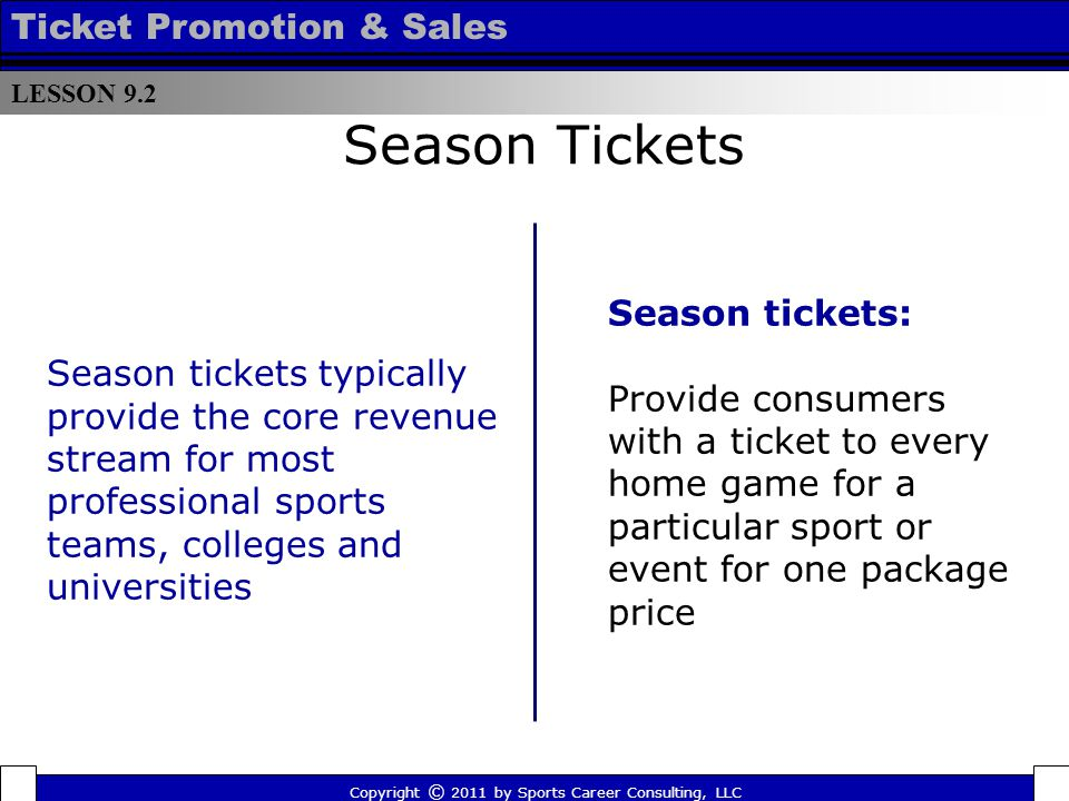 Season Tickets Season tickets: Provide consumers with a ticket to every home game for a particular sport or event for one package price Season tickets typically provide the core revenue stream for most professional sports teams, colleges and universities LESSON 9.2 Ticket Promotion & Sales Copyright © 2011 by Sports Career Consulting, LLC