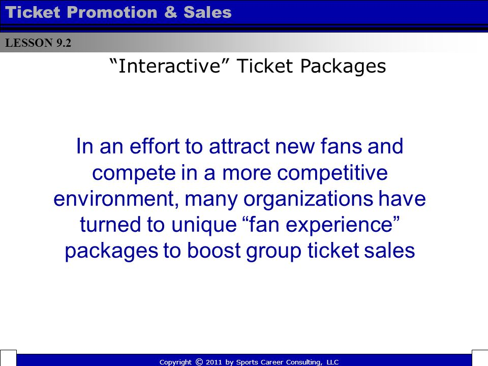 In an effort to attract new fans and compete in a more competitive environment, many organizations have turned to unique fan experience packages to boost group ticket sales LESSON 9.2 Ticket Promotion & Sales Copyright © 2011 by Sports Career Consulting, LLC Interactive Ticket Packages