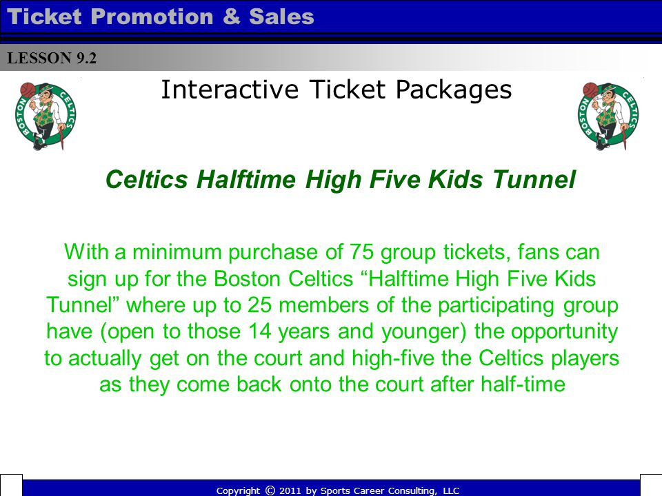 With a minimum purchase of 75 group tickets, fans can sign up for the Boston Celtics Halftime High Five Kids Tunnel where up to 25 members of the participating group have (open to those 14 years and younger) the opportunity to actually get on the court and high-five the Celtics players as they come back onto the court after half-time LESSON 9.2 Ticket Promotion & Sales Copyright © 2011 by Sports Career Consulting, LLC Celtics Halftime High Five Kids Tunnel