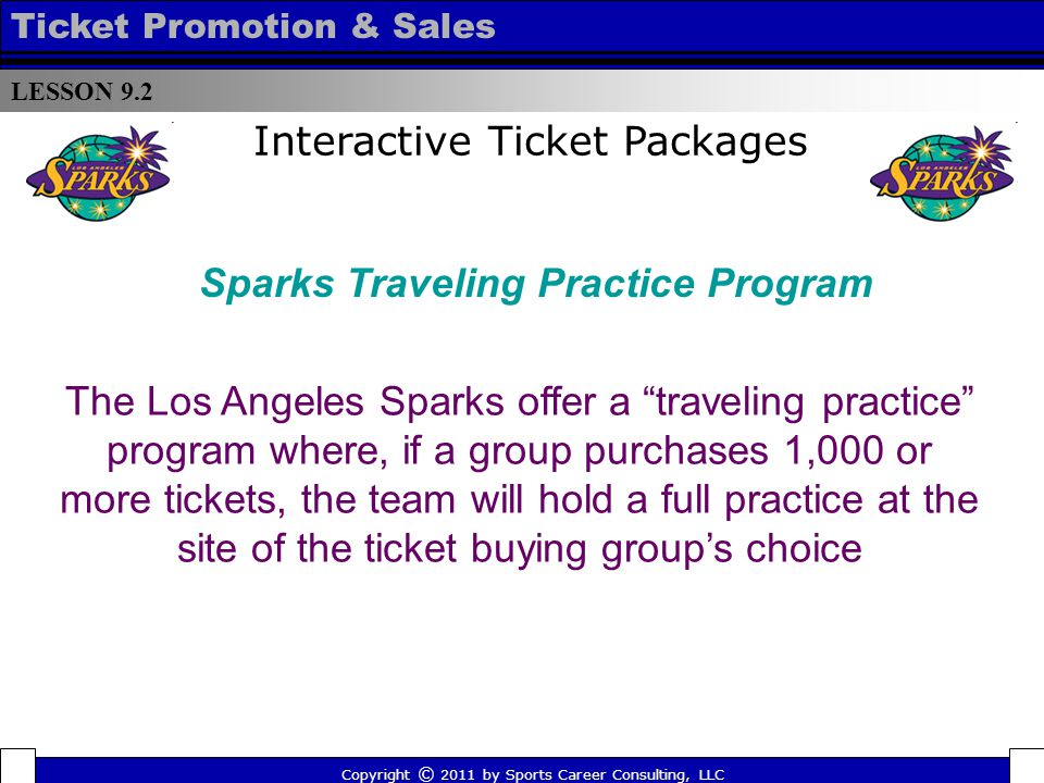 Interactive Ticket Packages The Los Angeles Sparks offer a traveling practice program where, if a group purchases 1,000 or more tickets, the team will hold a full practice at the site of the ticket buying groups choice LESSON 9.2 Ticket Promotion & Sales Copyright © 2011 by Sports Career Consulting, LLC Sparks Traveling Practice Program