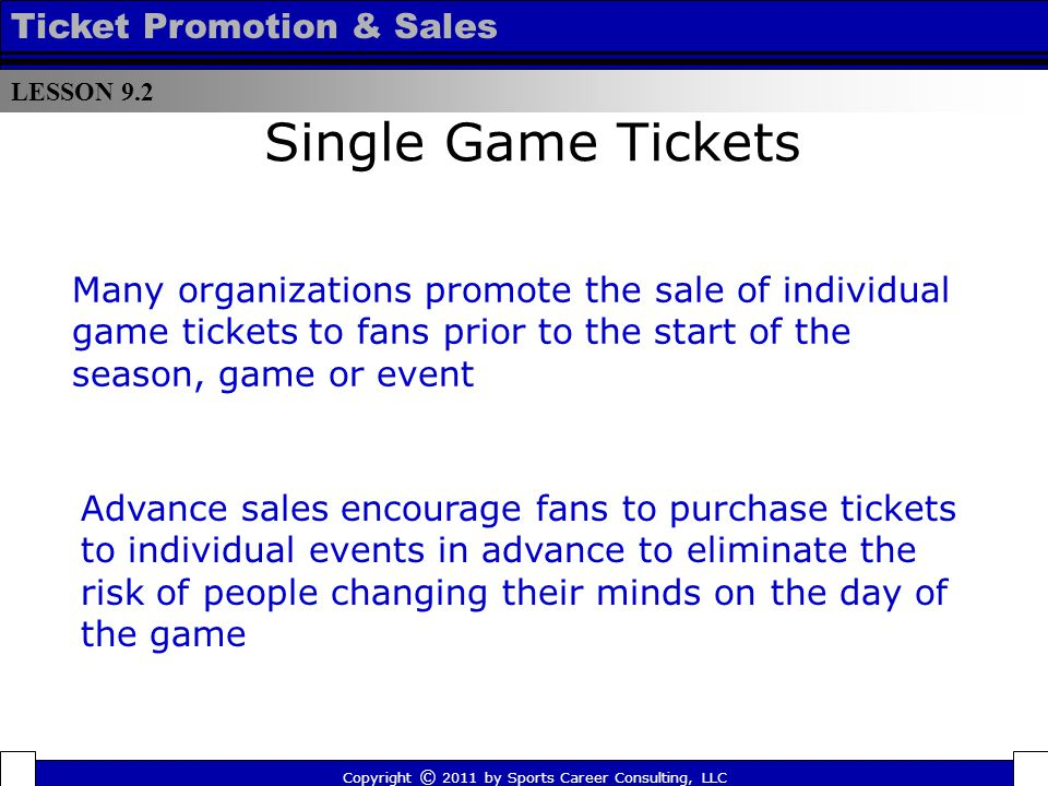 Single Game Tickets Many organizations promote the sale of individual game tickets to fans prior to the start of the season, game or event Advance sales encourage fans to purchase tickets to individual events in advance to eliminate the risk of people changing their minds on the day of the game LESSON 9.2 Ticket Promotion & Sales Copyright © 2011 by Sports Career Consulting, LLC