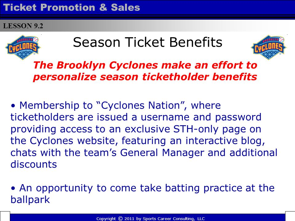 Season Ticket Benefits The Brooklyn Cyclones make an effort to personalize season ticketholder benefits Membership to Cyclones Nation, where ticketholders are issued a username and password providing access to an exclusive STH-only page on the Cyclones website, featuring an interactive blog, chats with the teams General Manager and additional discounts An opportunity to come take batting practice at the ballpark LESSON 9.2 Ticket Promotion & Sales Copyright © 2011 by Sports Career Consulting, LLC