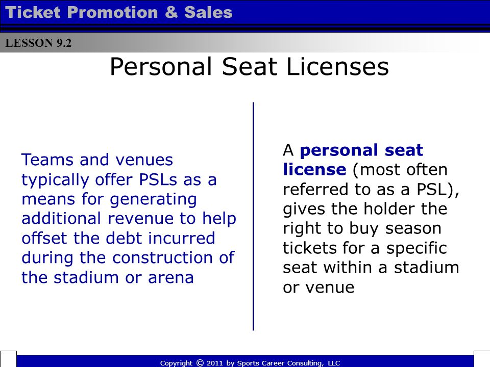 Personal Seat Licenses A personal seat license (most often referred to as a PSL), gives the holder the right to buy season tickets for a specific seat within a stadium or venue Teams and venues typically offer PSLs as a means for generating additional revenue to help offset the debt incurred during the construction of the stadium or arena LESSON 9.2 Ticket Promotion & Sales Copyright © 2011 by Sports Career Consulting, LLC