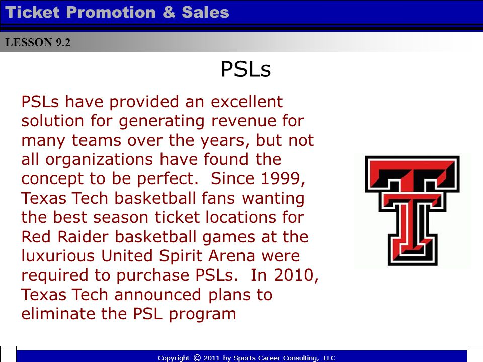 PSLs LESSON 9.2 Ticket Promotion & Sales Copyright © 2011 by Sports Career Consulting, LLC PSLs have provided an excellent solution for generating revenue for many teams over the years, but not all organizations have found the concept to be perfect.