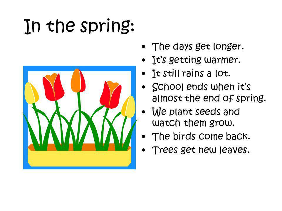 In the spring: The days get longer. Its getting warmer.
