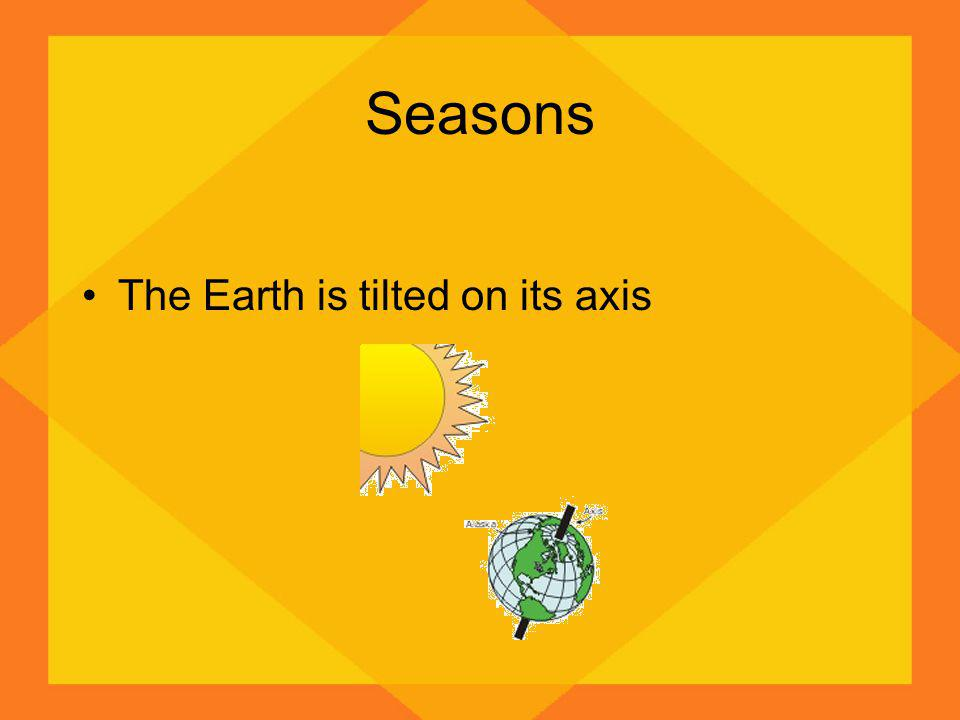 Seasons The Earth is tilted on its axis