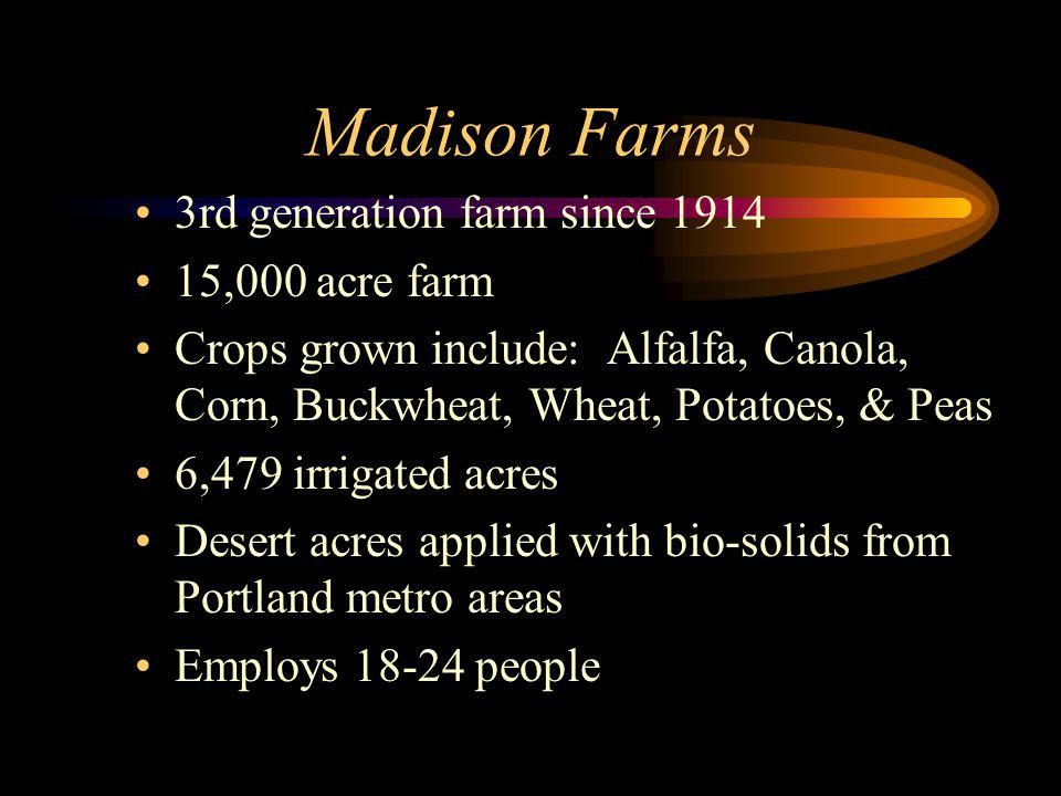 3rd generation farm since 1914 15,000 acre farm Crops grown include: Alfalfa, Canola, Corn, Buckwheat, Wheat, Potatoes, & Peas 6,479 irrigated acres Desert acres applied with bio-solids from Portland metro areas Employs 18-24 people