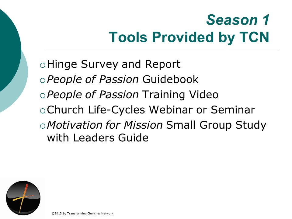 ©2013 by Transforming Churches Network Season 1 Tools Provided by TCN Hinge Survey and Report People of Passion Guidebook People of Passion Training Video Church Life-Cycles Webinar or Seminar Motivation for Mission Small Group Study with Leaders Guide