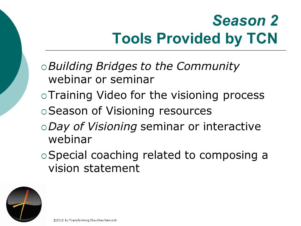 ©2013 by Transforming Churches Network Season 2 Tools Provided by TCN Building Bridges to the Community webinar or seminar Training Video for the visioning process Season of Visioning resources Day of Visioning seminar or interactive webinar Special coaching related to composing a vision statement