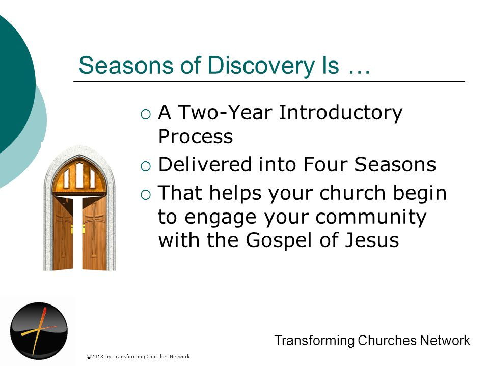 ©2013 by Transforming Churches Network Transforming Churches Network Seasons of Discovery Is … A Two-Year Introductory Process Delivered into Four Seasons That helps your church begin to engage your community with the Gospel of Jesus