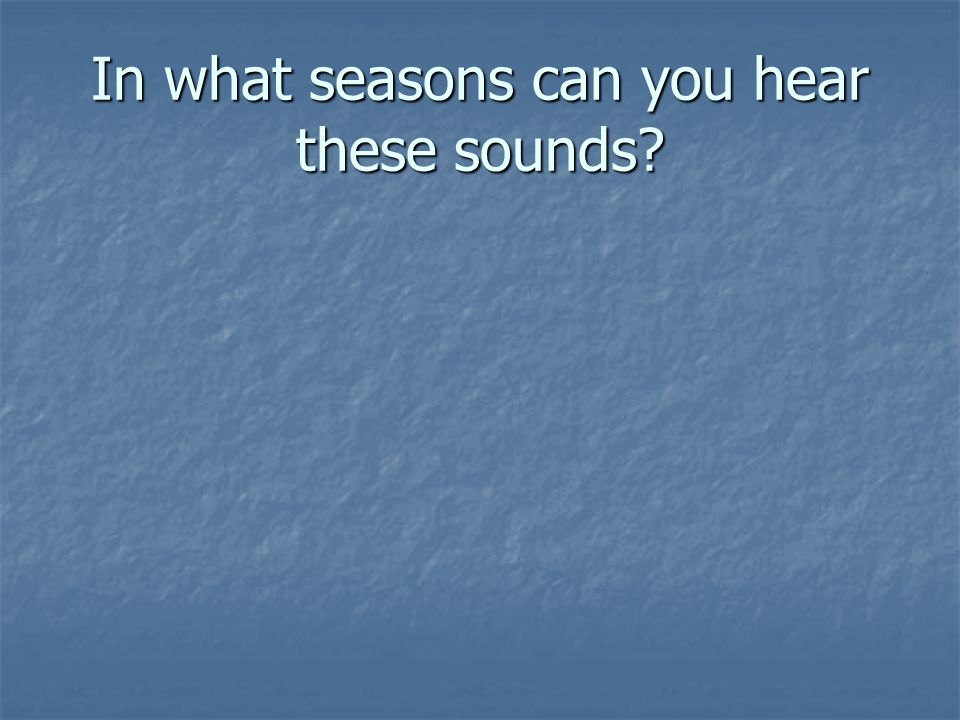 In what seasons can you hear these sounds