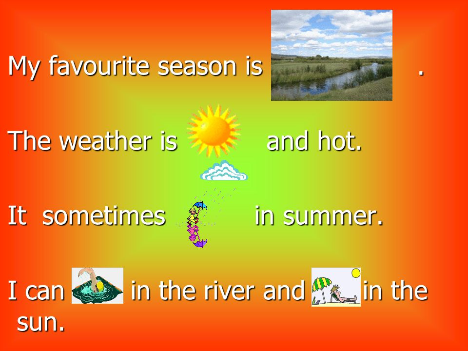 My favourite season is.. The weather is and hot. It sometimes in summer.
