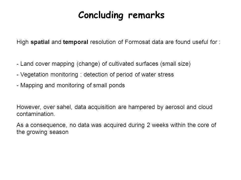 Concluding remarks High spatial and temporal resolution of Formosat data are found useful for : - Land cover mapping (change) of cultivated surfaces (small size) - Vegetation monitoring : detection of period of water stress - Mapping and monitoring of small ponds However, over sahel, data acquisition are hampered by aerosol and cloud contamination.