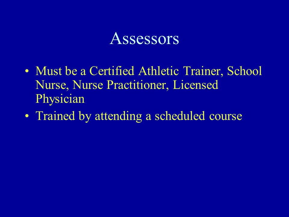 Assessors Must be a Certified Athletic Trainer, School Nurse, Nurse Practitioner, Licensed Physician Trained by attending a scheduled course
