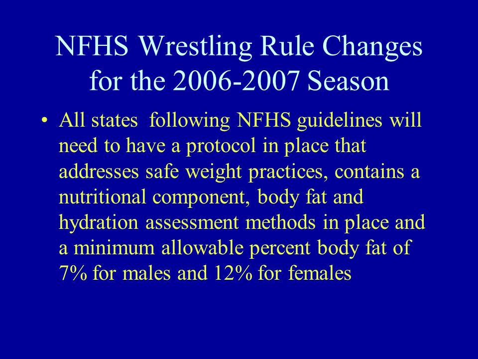 NFHS Wrestling Rule Changes for the 2006-2007 Season All states following NFHS guidelines will need to have a protocol in place that addresses safe weight practices, contains a nutritional component, body fat and hydration assessment methods in place and a minimum allowable percent body fat of 7% for males and 12% for females
