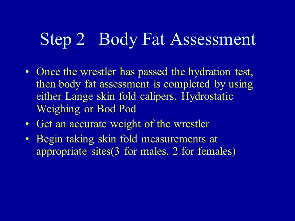 Step 2 Body Fat Assessment Once the wrestler has passed the hydration test, then body fat assessment is completed by using either Lange skin fold calipers, Hydrostatic Weighing or Bod Pod Get an accurate weight of the wrestler Begin taking skin fold measurements at appropriate sites(3 for males, 2 for females)