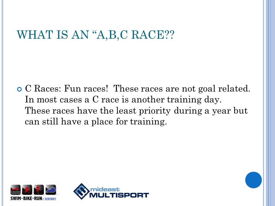 WHAT IS AN A,B,C RACE . C Races: Fun races. These races are not goal related.