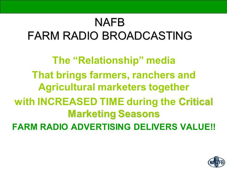 NAFB FARM RADIO BROADCASTING The Relationship media That brings farmers, ranchers and Agricultural marketers together Critical Marketing Seasons with INCREASED TIME during the Critical Marketing Seasons FARM RADIO ADVERTISING DELIVERS VALUE!!