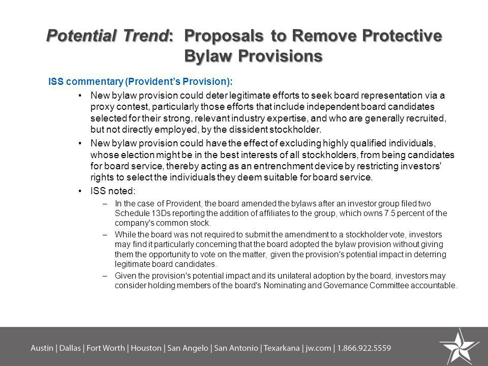 Potential Trend: Proposals to Remove Protective Bylaw Provisions ISS commentary (Providents Provision): New bylaw provision could deter legitimate efforts to seek board representation via a proxy contest, particularly those efforts that include independent board candidates selected for their strong, relevant industry expertise, and who are generally recruited, but not directly employed, by the dissident stockholder.