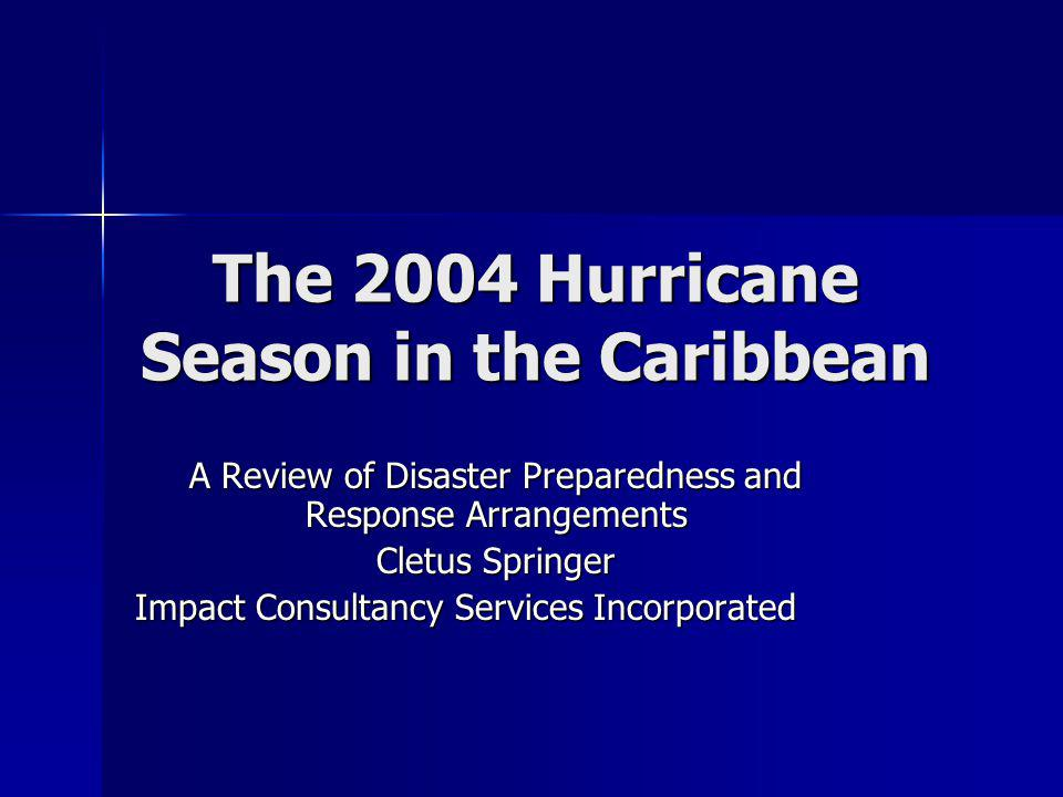 The 2004 Hurricane Season in the Caribbean A Review of Disaster Preparedness and Response Arrangements Cletus Springer Impact Consultancy Services Incorporated
