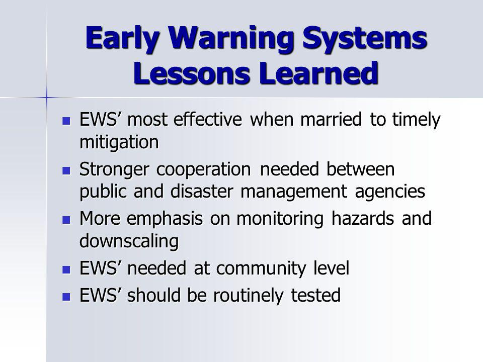Early Warning Systems Lessons Learned EWS most effective when married to timely mitigation EWS most effective when married to timely mitigation Stronger cooperation needed between public and disaster management agencies Stronger cooperation needed between public and disaster management agencies More emphasis on monitoring hazards and downscaling More emphasis on monitoring hazards and downscaling EWS needed at community level EWS needed at community level EWS should be routinely tested EWS should be routinely tested