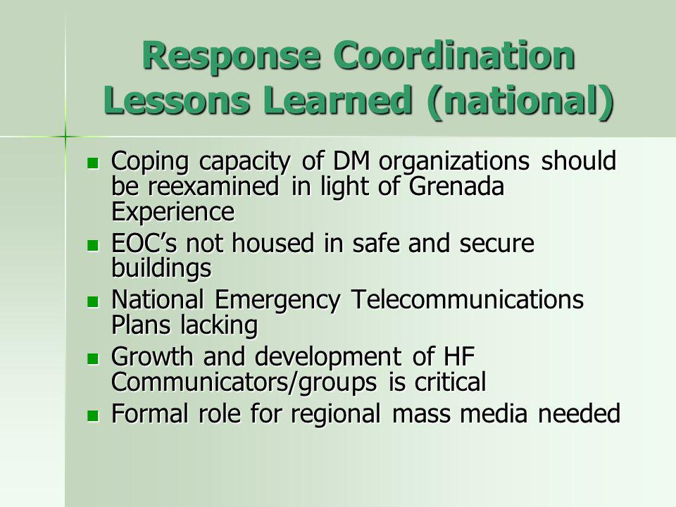 Response Coordination Lessons Learned (national) Coping capacity of DM organizations should be reexamined in light of Grenada Experience Coping capacity of DM organizations should be reexamined in light of Grenada Experience EOCs not housed in safe and secure buildings EOCs not housed in safe and secure buildings National Emergency Telecommunications Plans lacking National Emergency Telecommunications Plans lacking Growth and development of HF Communicators/groups is critical Growth and development of HF Communicators/groups is critical Formal role for regional mass media needed Formal role for regional mass media needed