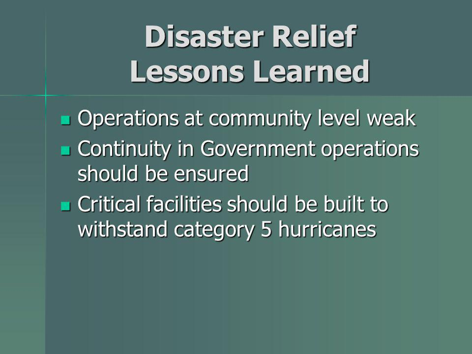 Disaster Relief Lessons Learned Operations at community level weak Operations at community level weak Continuity in Government operations should be ensured Continuity in Government operations should be ensured Critical facilities should be built to withstand category 5 hurricanes Critical facilities should be built to withstand category 5 hurricanes