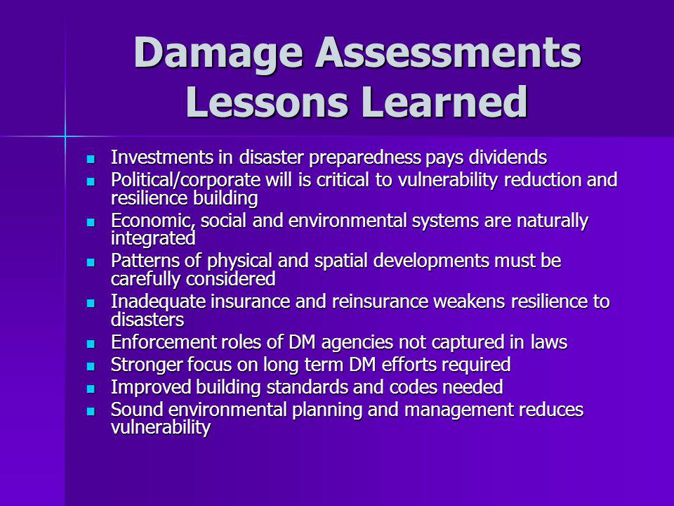 Damage Assessments Lessons Learned Investments in disaster preparedness pays dividends Investments in disaster preparedness pays dividends Political/corporate will is critical to vulnerability reduction and resilience building Political/corporate will is critical to vulnerability reduction and resilience building Economic, social and environmental systems are naturally integrated Economic, social and environmental systems are naturally integrated Patterns of physical and spatial developments must be carefully considered Patterns of physical and spatial developments must be carefully considered Inadequate insurance and reinsurance weakens resilience to disasters Inadequate insurance and reinsurance weakens resilience to disasters Enforcement roles of DM agencies not captured in laws Enforcement roles of DM agencies not captured in laws Stronger focus on long term DM efforts required Stronger focus on long term DM efforts required Improved building standards and codes needed Improved building standards and codes needed Sound environmental planning and management reduces vulnerability Sound environmental planning and management reduces vulnerability