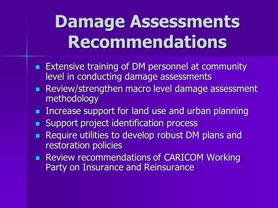 Damage Assessments Recommendations Extensive training of DM personnel at community level in conducting damage assessments Extensive training of DM personnel at community level in conducting damage assessments Review/strengthen macro level damage assessment methodology Review/strengthen macro level damage assessment methodology Increase support for land use and urban planning Increase support for land use and urban planning Support project identification process Support project identification process Require utilities to develop robust DM plans and restoration policies Require utilities to develop robust DM plans and restoration policies Review recommendations of CARICOM Working Party on Insurance and Reinsurance Review recommendations of CARICOM Working Party on Insurance and Reinsurance