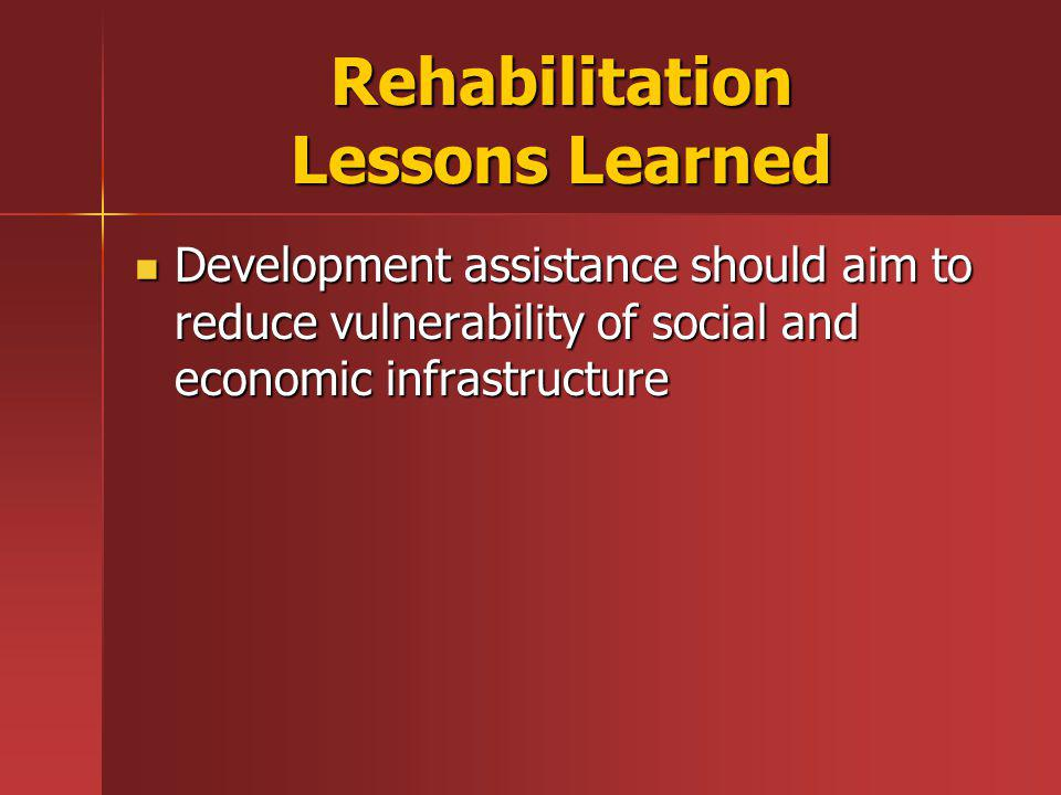 Rehabilitation Lessons Learned Development assistance should aim to reduce vulnerability of social and economic infrastructure Development assistance should aim to reduce vulnerability of social and economic infrastructure