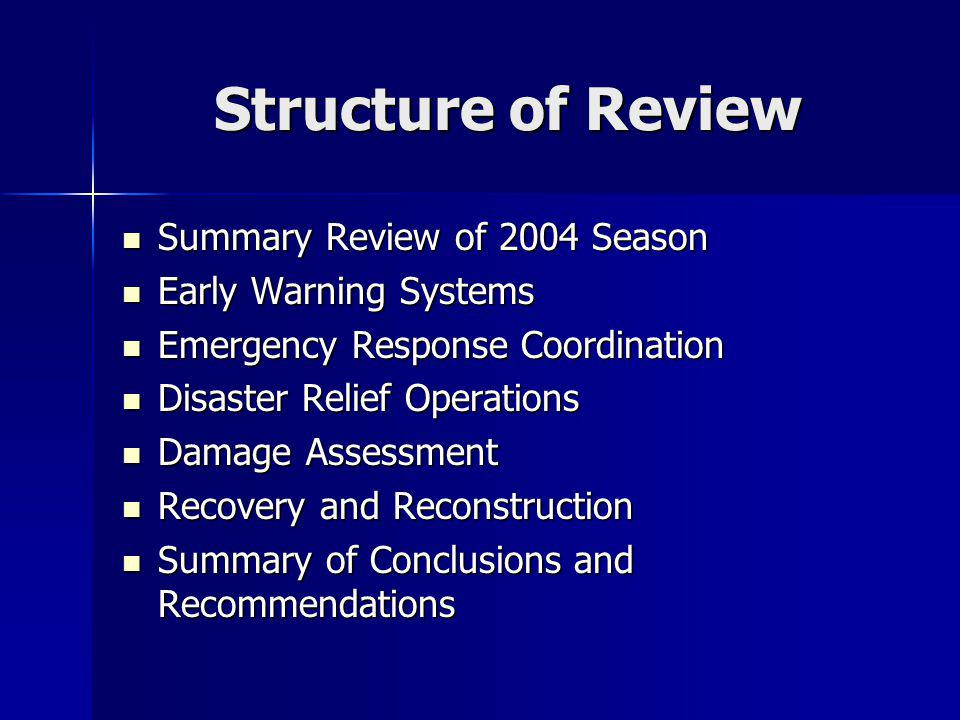 Structure of Review Summary Review of 2004 Season Summary Review of 2004 Season Early Warning Systems Early Warning Systems Emergency Response Coordination Emergency Response Coordination Disaster Relief Operations Disaster Relief Operations Damage Assessment Damage Assessment Recovery and Reconstruction Recovery and Reconstruction Summary of Conclusions and Recommendations Summary of Conclusions and Recommendations