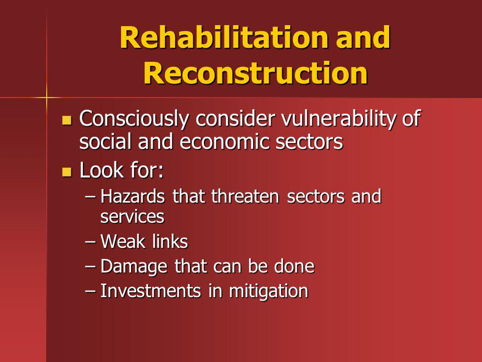 Rehabilitation and Reconstruction Consciously consider vulnerability of social and economic sectors Consciously consider vulnerability of social and economic sectors Look for: Look for: –Hazards that threaten sectors and services –Weak links –Damage that can be done –Investments in mitigation